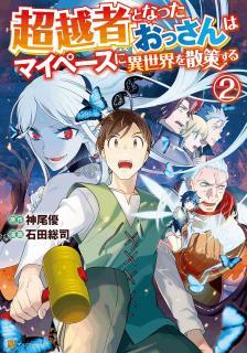 Choetsusha to Natta Ossan wa Mai Pesu ni Isekai o Sansaku Suru (超越者となったおっさんはマイペースに異世界を散策する) 01-02